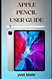 APPLE PENCIL USER GUIDE: A Quick And Complete Easy Step By Step Manual To Master...